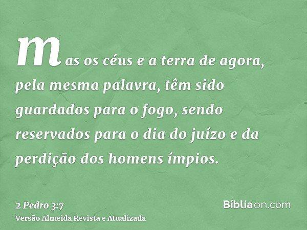 mas os céus e a terra de agora, pela mesma palavra, têm sido guardados para o fogo, sendo reservados para o dia do juízo e da perdição dos homens ímpios.