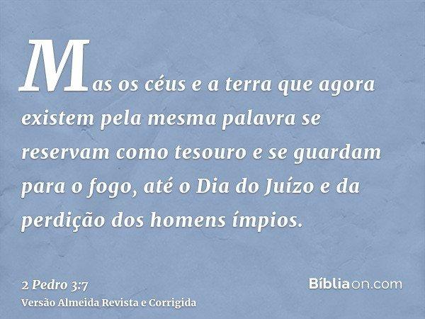 Mas os céus e a terra que agora existem pela mesma palavra se reservam como tesouro e se guardam para o fogo, até o Dia do Juízo e da perdição dos homens ímpios
