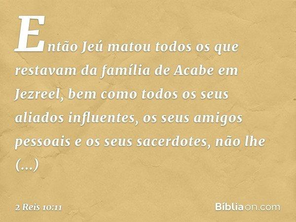 Então Jeú matou todos os que restavam da família de Acabe em Jezreel, bem como todos os seus aliados influentes, os seus amigos pessoais e os seus sacerdotes, n
