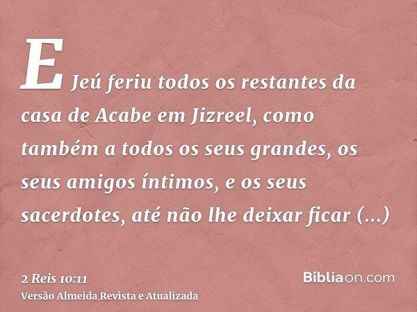 E Jeú feriu todos os restantes da casa de Acabe em Jizreel, como também a todos os seus grandes, os seus amigos íntimos, e os seus sacerdotes, até não lhe deixa