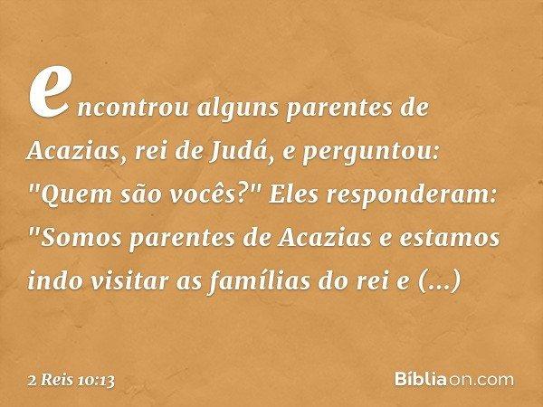 """encontrou alguns parentes de Acazias, rei de Judá, e perguntou: """"Quem são vocês?"""" Eles responderam: """"Somos parentes de Acazias e estamos indo visitar as família"""