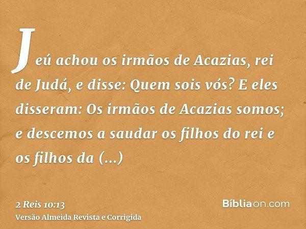 Jeú achou os irmãos de Acazias, rei de Judá, e disse: Quem sois vós? E eles disseram: Os irmãos de Acazias somos; e descemos a saudar os filhos do rei e os filh