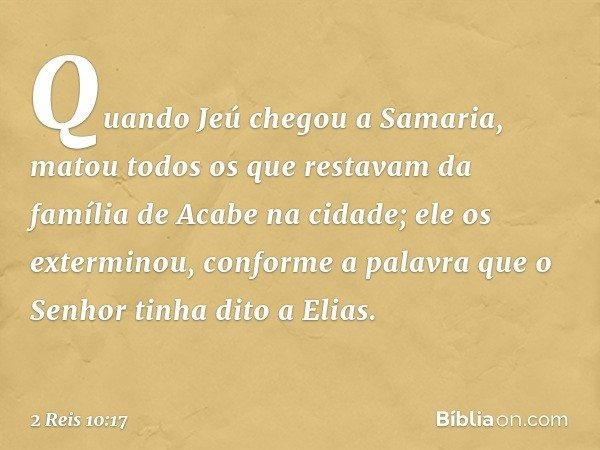 Quando Jeú chegou a Samaria, matou todos os que restavam da família de Acabe na cidade; ele os exterminou, conforme a palavra que o Senhor tinha dito a Elias. -