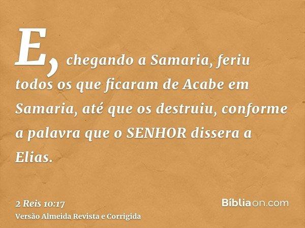 E, chegando a Samaria, feriu todos os que ficaram de Acabe em Samaria, até que os destruiu, conforme a palavra que o SENHOR dissera a Elias.
