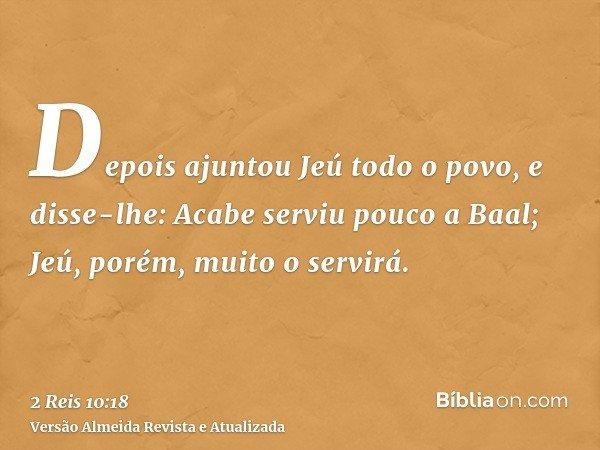 Depois ajuntou Jeú todo o povo, e disse-lhe: Acabe serviu pouco a Baal; Jeú, porém, muito o servirá.