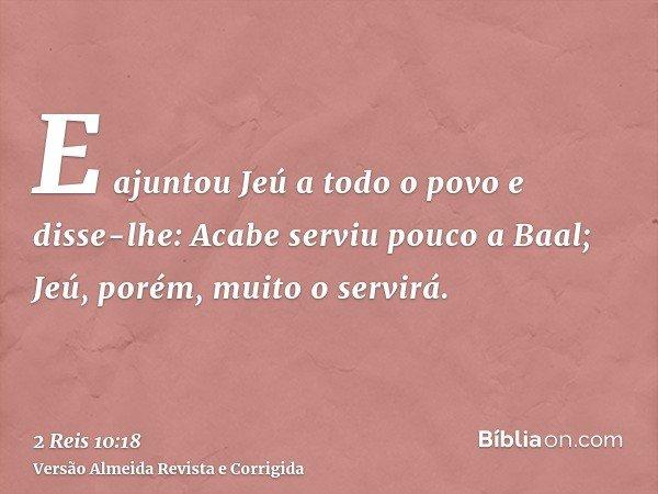 E ajuntou Jeú a todo o povo e disse-lhe: Acabe serviu pouco a Baal; Jeú, porém, muito o servirá.