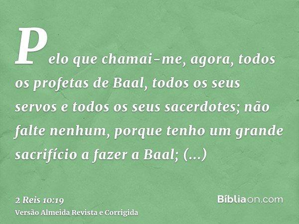 Pelo que chamai-me, agora, todos os profetas de Baal, todos os seus servos e todos os seus sacerdotes; não falte nenhum, porque tenho um grande sacrifício a faz