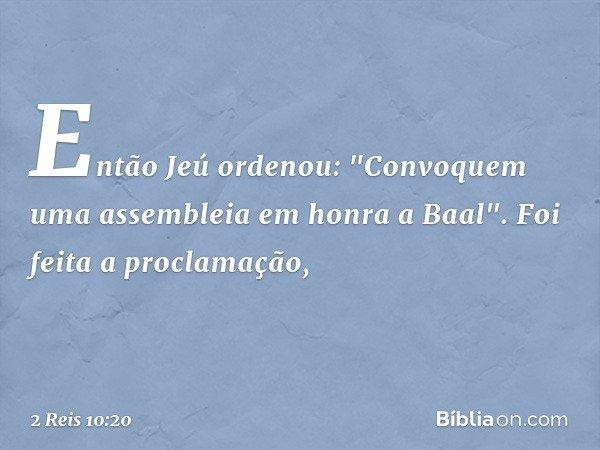 """Então Jeú ordenou: """"Convoquem uma assembleia em honra a Baal"""". Foi feita a proclamação, -- 2 Reis 10:20"""