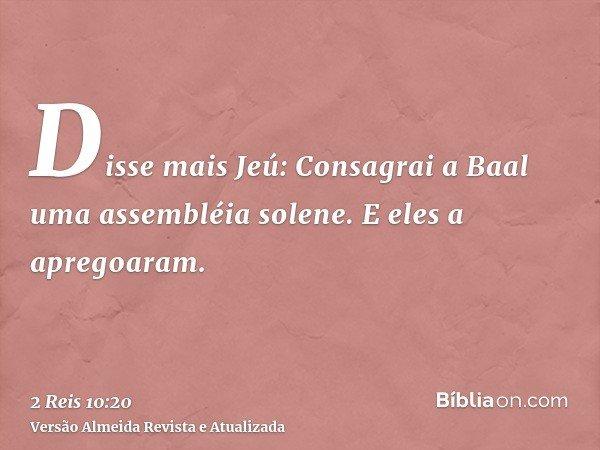 Disse mais Jeú: Consagrai a Baal uma assembléia solene. E eles a apregoaram.