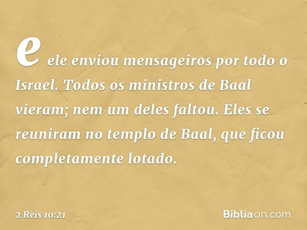 e ele enviou mensageiros por todo o Israel. Todos os ministros de Baal vieram; nem um deles faltou. Eles se reuniram no templo de Baal, que ficou completamente