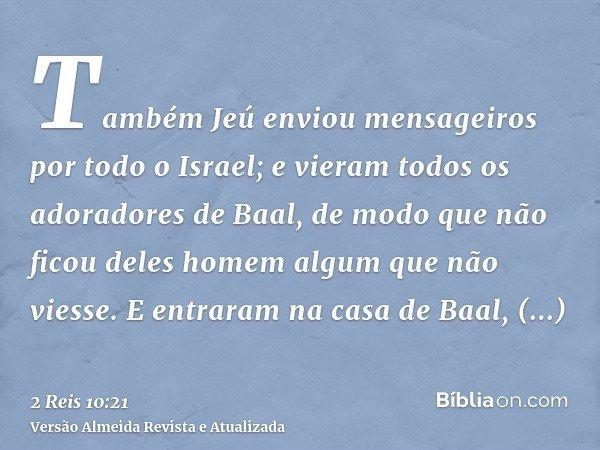 Também Jeú enviou mensageiros por todo o Israel; e vieram todos os adoradores de Baal, de modo que não ficou deles homem algum que não viesse. E entraram na cas