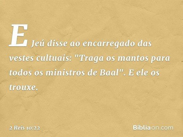 "E Jeú disse ao encarregado das vestes cultuais: ""Traga os mantos para todos os ministros de Baal"". E ele os trouxe. -- 2 Reis 10:22"