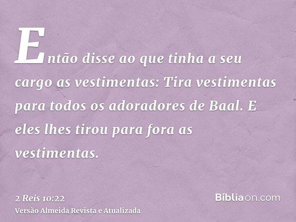 Então disse ao que tinha a seu cargo as vestimentas: Tira vestimentas para todos os adoradores de Baal. E eles lhes tirou para fora as vestimentas.