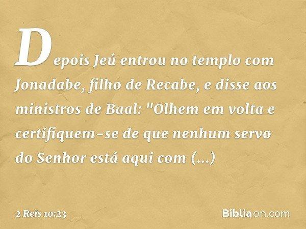 """Depois Jeú entrou no templo com Jonadabe, filho de Recabe, e disse aos ministros de Baal: """"Olhem em volta e certifiquem-se de que nenhum servo do Senhor está aq"""