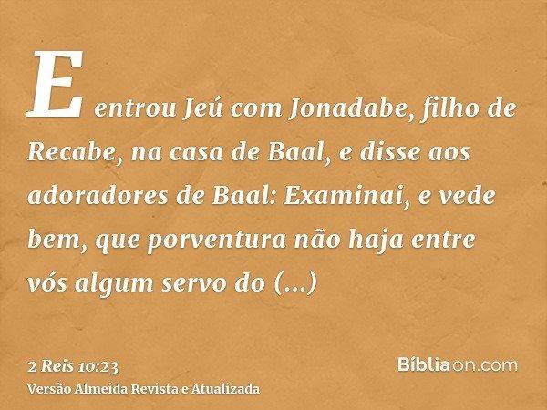 E entrou Jeú com Jonadabe, filho de Recabe, na casa de Baal, e disse aos adoradores de Baal: Examinai, e vede bem, que porventura não haja entre vós algum servo
