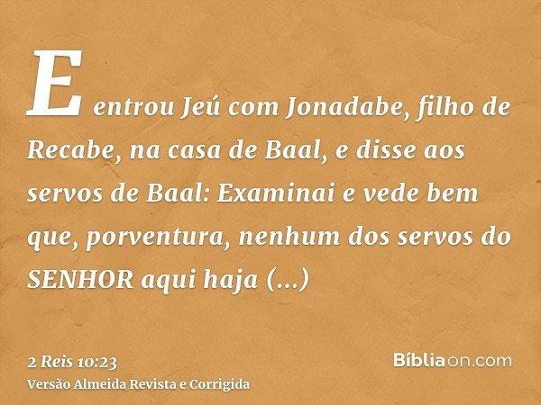 E entrou Jeú com Jonadabe, filho de Recabe, na casa de Baal, e disse aos servos de Baal: Examinai e vede bem que, porventura, nenhum dos servos do SENHOR aqui h