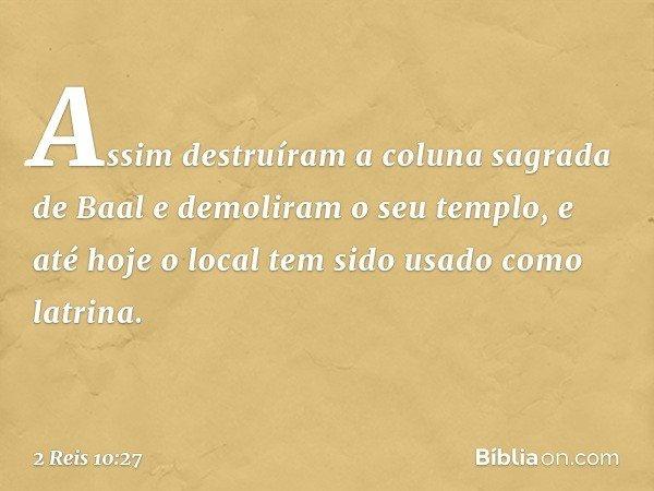 Assim destruíram a coluna sagrada de Baal e demoliram o seu templo, e até hoje o local tem sido usado como latrina. -- 2 Reis 10:27