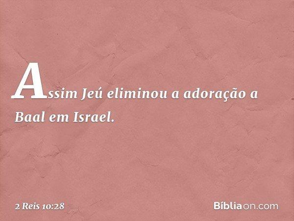 Assim Jeú eliminou a adoração a Baal em Israel. -- 2 Reis 10:28
