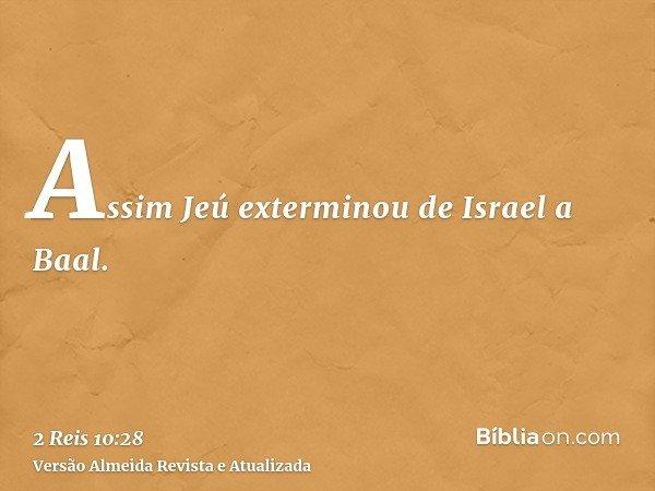 Assim Jeú exterminou de Israel a Baal.