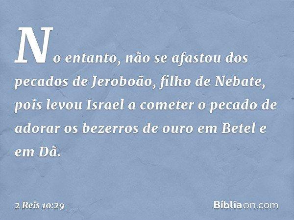 No entanto, não se afastou dos pecados de Jeroboão, filho de Nebate, pois levou Israel a cometer o pecado de adorar os bezerros de ouro em Betel e em Dã. -- 2 R