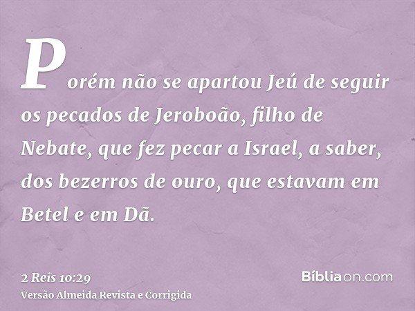 Porém não se apartou Jeú de seguir os pecados de Jeroboão, filho de Nebate, que fez pecar a Israel, a saber, dos bezerros de ouro, que estavam em Betel e em Dã.