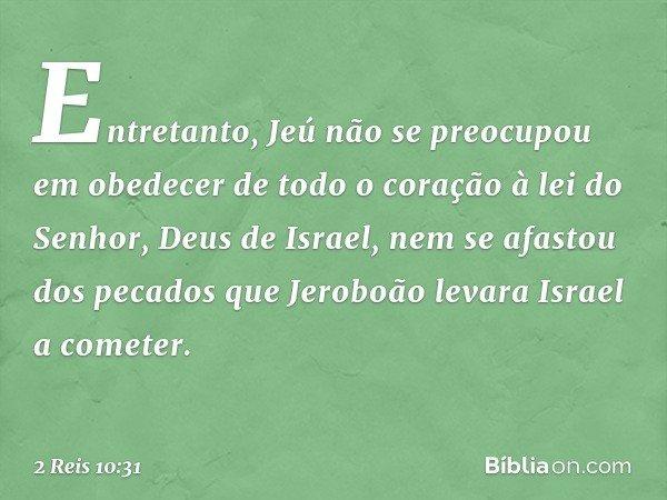 Entretanto, Jeú não se preocupou em obedecer de todo o coração à lei do Senhor, Deus de Israel, nem se afastou dos pecados que Jeroboão levara Israel a cometer.
