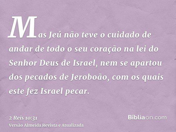 Mas Jeú não teve o cuidado de andar de todo o seu coração na lei do Senhor Deus de Israel, nem se apartou dos pecados de Jeroboão, com os quais este fez Israel