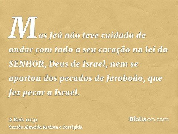 Mas Jeú não teve cuidado de andar com todo o seu coração na lei do SENHOR, Deus de Israel, nem se apartou dos pecados de Jeroboão, que fez pecar a Israel.