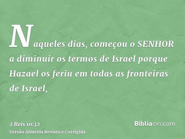 Naqueles dias, começou o SENHOR a diminuir os termos de Israel porque Hazael os feriu em todas as fronteiras de Israel,