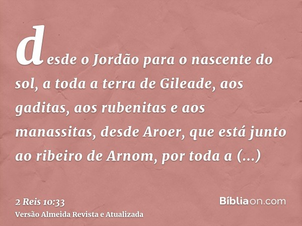 desde o Jordão para o nascente do sol, a toda a terra de Gileade, aos gaditas, aos rubenitas e aos manassitas, desde Aroer, que está junto ao ribeiro de Arnom,