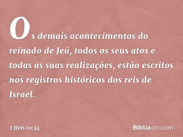 Os demais acontecimentos do reinado de Jeú, todos os seus atos e todas as suas realizações, estão escritos nos registros históricos dos reis de Israel. -- 2 Rei
