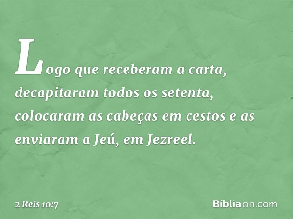Logo que receberam a carta, decapitaram todos os setenta, colocaram as cabeças em cestos e as enviaram a Jeú, em Jezreel. -- 2 Reis 10:7