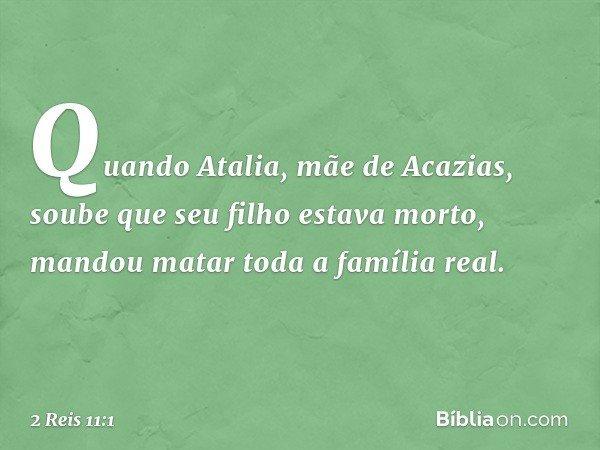 Quando Atalia, mãe de Acazias, soube que seu filho estava morto, mandou matar toda a família real. -- 2 Reis 11:1