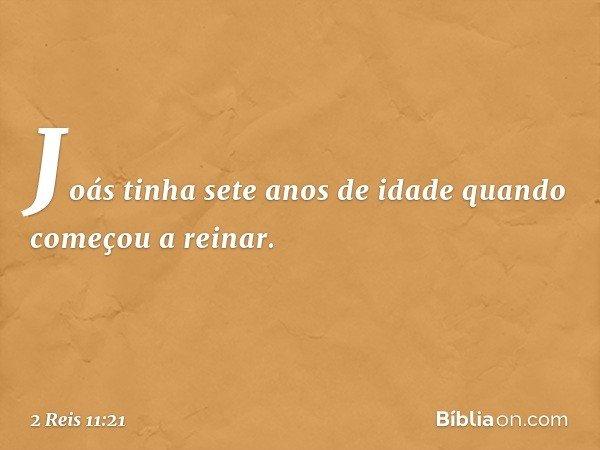 Joás tinha sete anos de idade quando começou a reinar. -- 2 Reis 11:21
