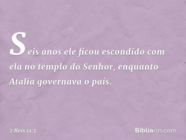 Seis anos ele ficou escondido com ela no templo do Senhor, enquanto Atalia governava o país. -- 2 Reis 11:3