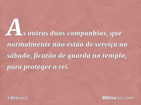 As outras duas companhias, que normalmente não estão de serviço no sábado, ficarão de guarda no templo, para proteger o rei. -- 2 Reis 11:7