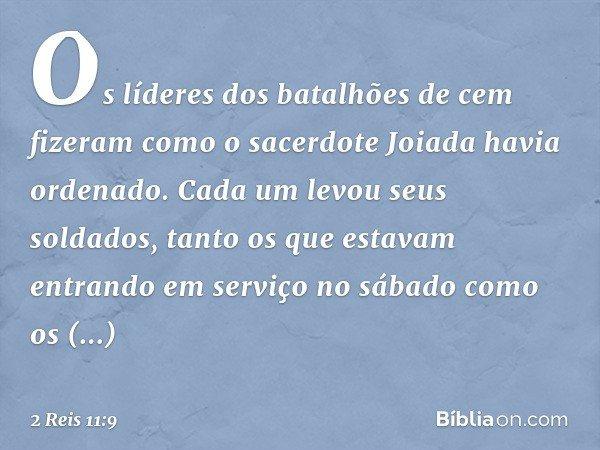 Os líderes dos batalhões de cem fizeram como o sacerdote Joiada havia ordenado. Cada um levou seus soldados, tanto os que estavam entrando em serviço no sábado