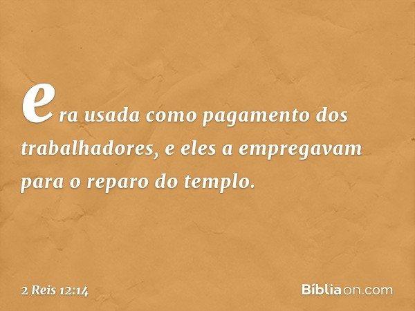 era usada como pagamento dos trabalhadores, e eles a empregavam para o reparo do templo. -- 2 Reis 12:14