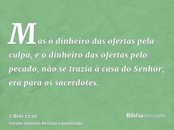 Mas o dinheiro das ofertas pela culpa, e o dinheiro das ofertas pelo pecado, não se trazia à casa do Senhor; era para os sacerdotes.