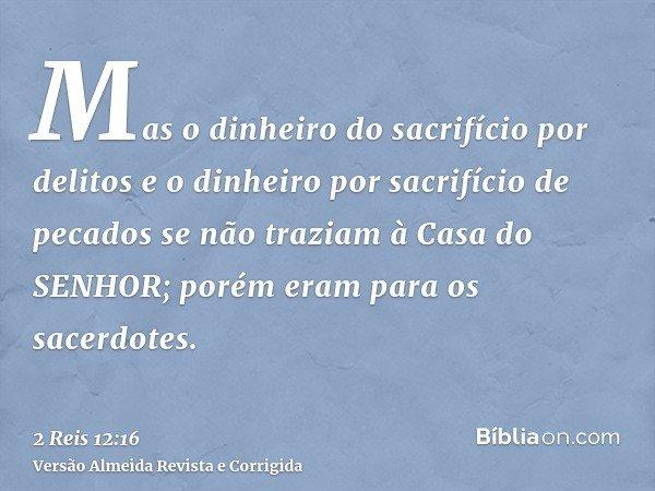 Mas o dinheiro do sacrifício por delitos e o dinheiro por sacrifício de pecados se não traziam à Casa do SENHOR; porém eram para os sacerdotes.