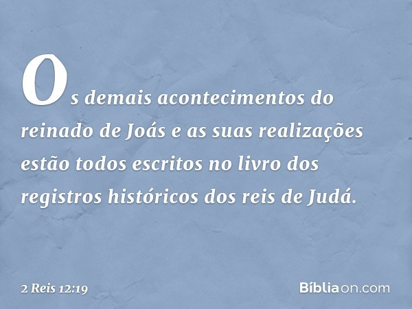 Os demais acontecimentos do reinado de Joás e as suas realizações estão todos escritos no livro dos registros históricos dos reis de Judá. -- 2 Reis 12:19