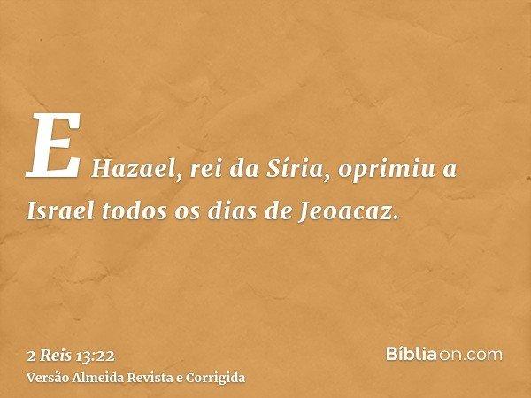 E Hazael, rei da Síria, oprimiu a Israel todos os dias de Jeoacaz.