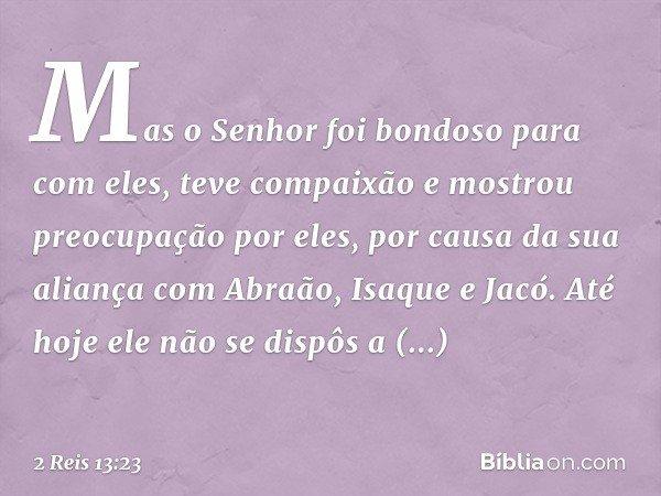 Mas o Senhor foi bondoso para com eles, teve compaixão e mostrou preocupação por eles, por causa da sua aliança com Abraão, Isaque e Jacó. Até hoje ele não se d