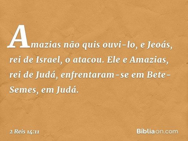 Amazias não quis ouvi-lo, e Jeoás, rei de Israel, o atacou. Ele e Amazias, rei de Judá, enfrentaram-se em Bete-Semes, em Judá. -- 2 Reis 14:11