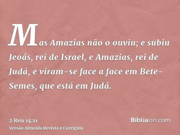 Mas Amazias não o ouviu; e subiu Jeoás, rei de Israel, e Amazias, rei de Judá, e viram-se face a face em Bete-Semes, que está em Judá.