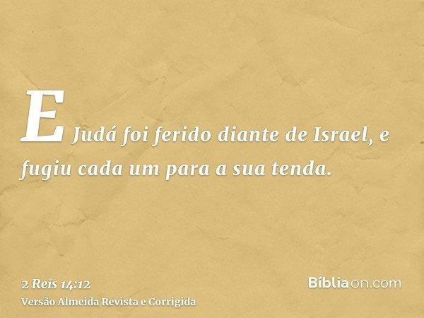 E Judá foi ferido diante de Israel, e fugiu cada um para a sua tenda.
