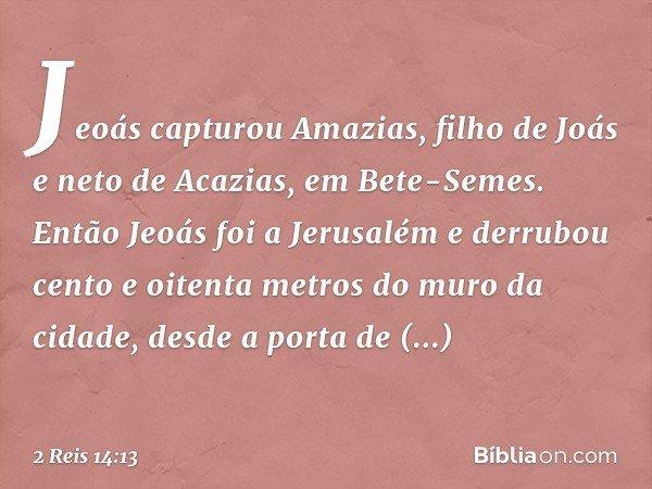 Jeoás capturou Amazias, filho de Joás e neto de Acazias, em Bete-Semes. Então Jeoás foi a Jerusalém e derrubou cento e oitenta metros do muro da cidade, desde a porta de
