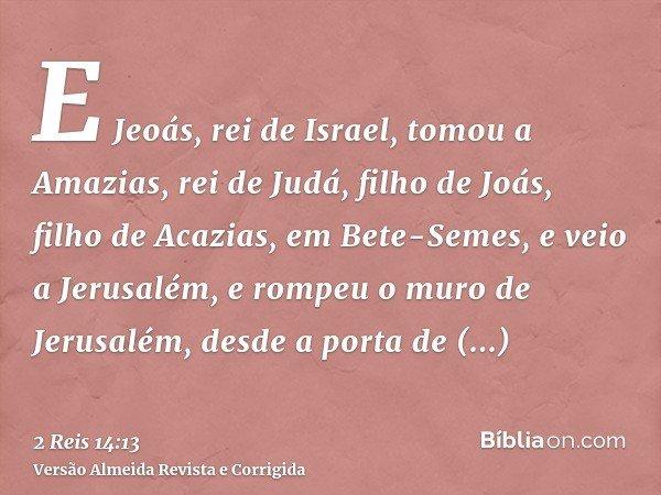 E Jeoás, rei de Israel, tomou a Amazias, rei de Judá, filho de Joás, filho de Acazias, em Bete-Semes, e veio a Jerusalém, e rompeu o muro de Jerusalém, desde a