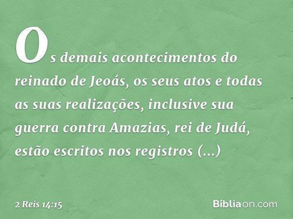 Os demais acontecimentos do reinado de Jeoás, os seus atos e todas as suas realizações, inclusive sua guerra contra Amazias, rei de Judá, estão escritos nos reg
