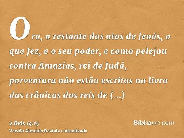 Ora, o restante dos atos de Jeoás, o que fez, e o seu poder, e como pelejou contra Amazias, rei de Judá, porventura não estão escritos no livro das crônicas dos